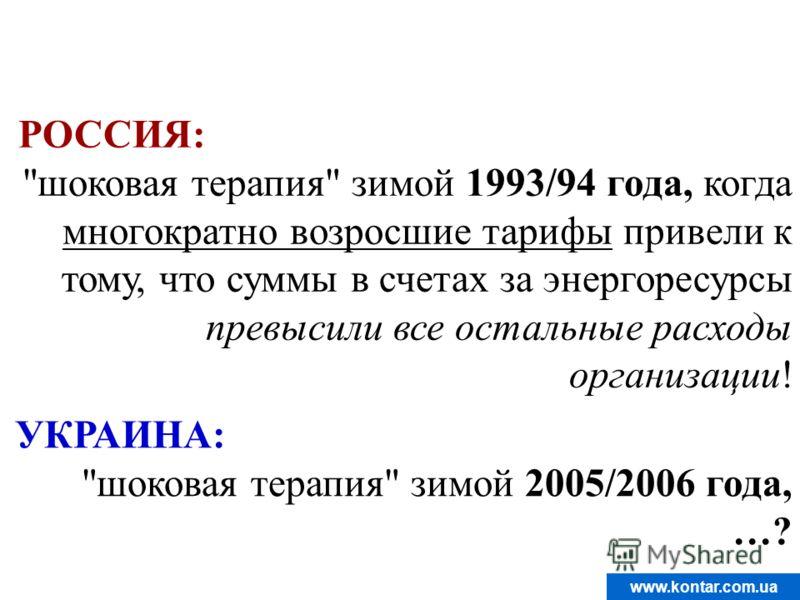 www.kontar.com.ua РОССИЯ: шоковая терапия зимой 1993/94 года, когда многократно возросшие тарифы привели к тому, что суммы в счетах за энергоресурсы превысили все остальные расходы организации! УКРАИНА: шоковая терапия зимой 2005/2006 года, …?