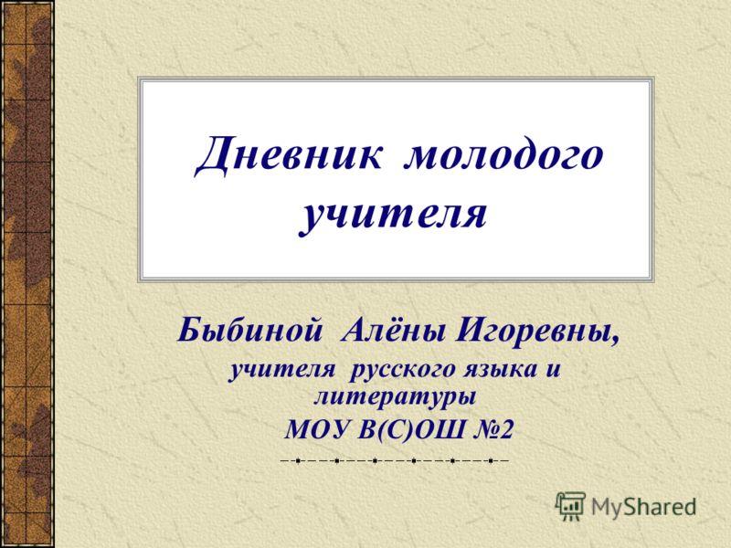 Дневник молодого учителя Быбиной Алёны Игоревны, учителя русского языка и литературы МОУ В(С)ОШ 2