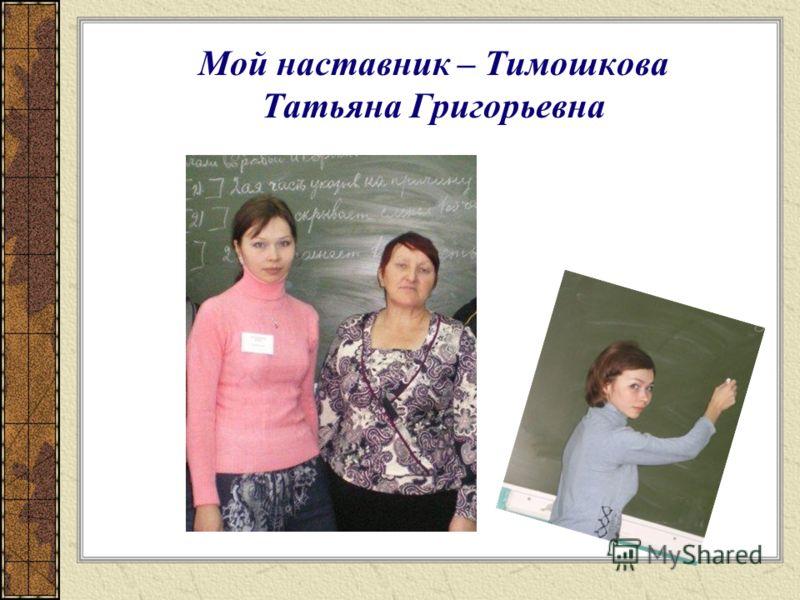 Мой наставник – Тимошкова Татьяна Григорьевна