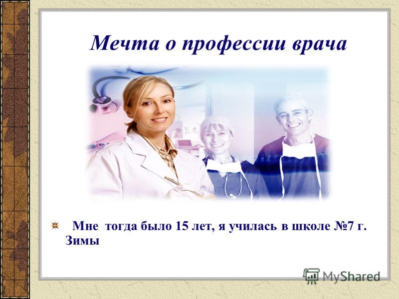 Мечта о профессии врача Мне тогда было 15 лет, я училась в школе 7 г. Зимы
