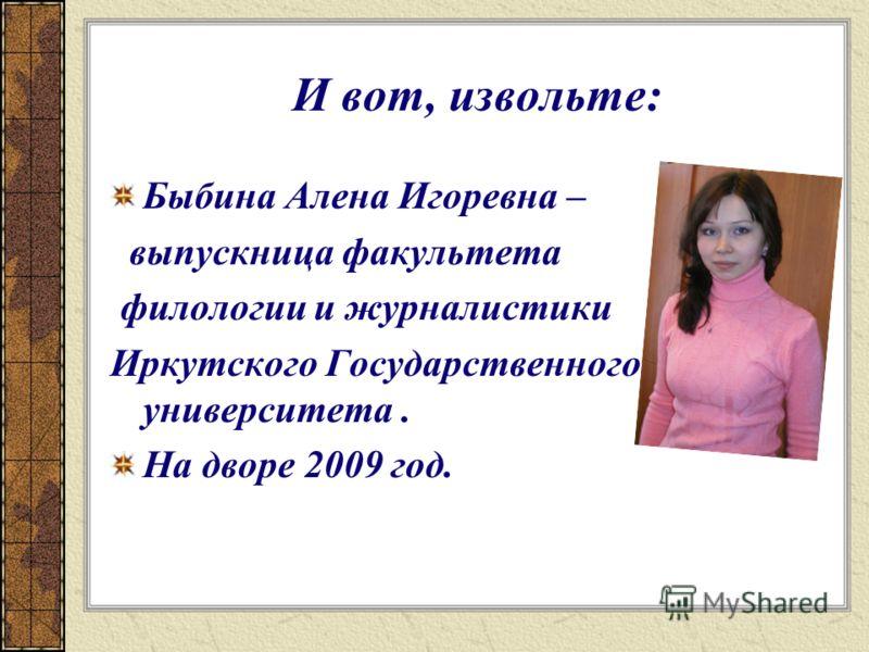 И вот, извольте: Быбина Алена Игоревна – выпускница факультета филологии и журналистики Иркутского Государственного университета. На дворе 2009 год.