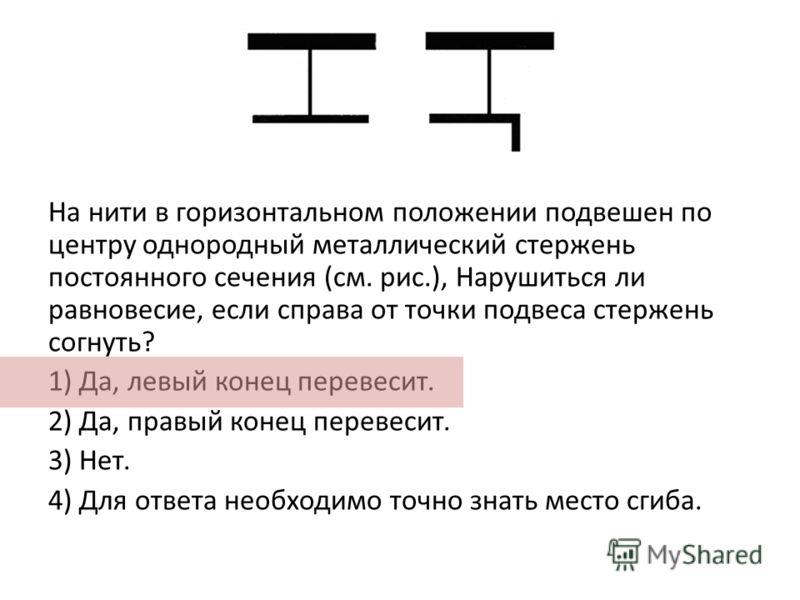 На нити в горизонтальном положении подвешен по центру однородный металлический стержень постоянного сечения (см. рис.), Нарушиться ли равновесие, если справа от точки подвеса стержень согнуть? 1) Да, левый конец перевесит. 2) Да, правый конец перевес