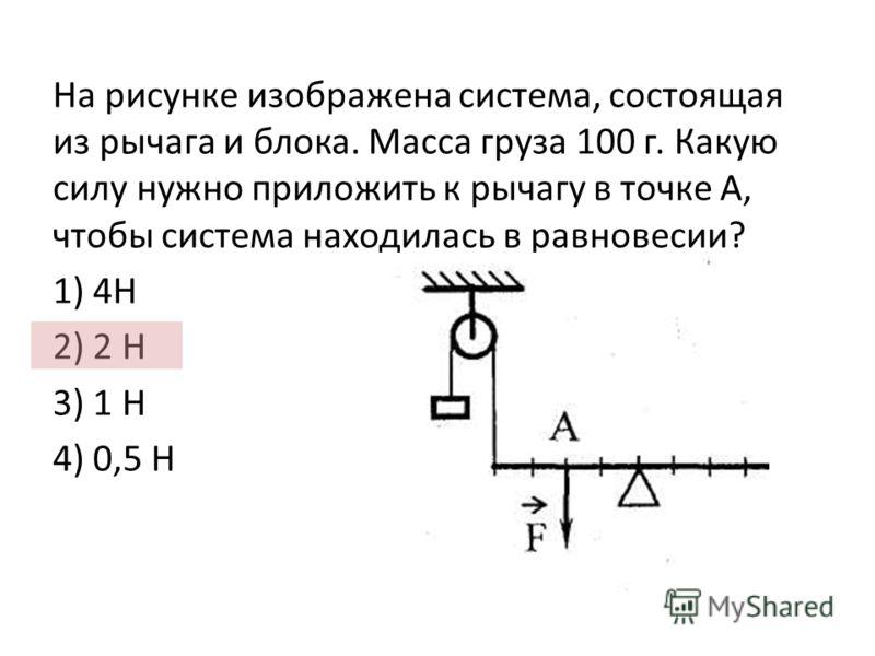 На рисунке изображена система, состоящая из рычага и блока. Масса груза 100 г. Какую силу нужно приложить к рычагу в точке А, чтобы система находилась в равновесии? 1) 4Н 2) 2 Н 3) 1 Н 4) 0,5 Н
