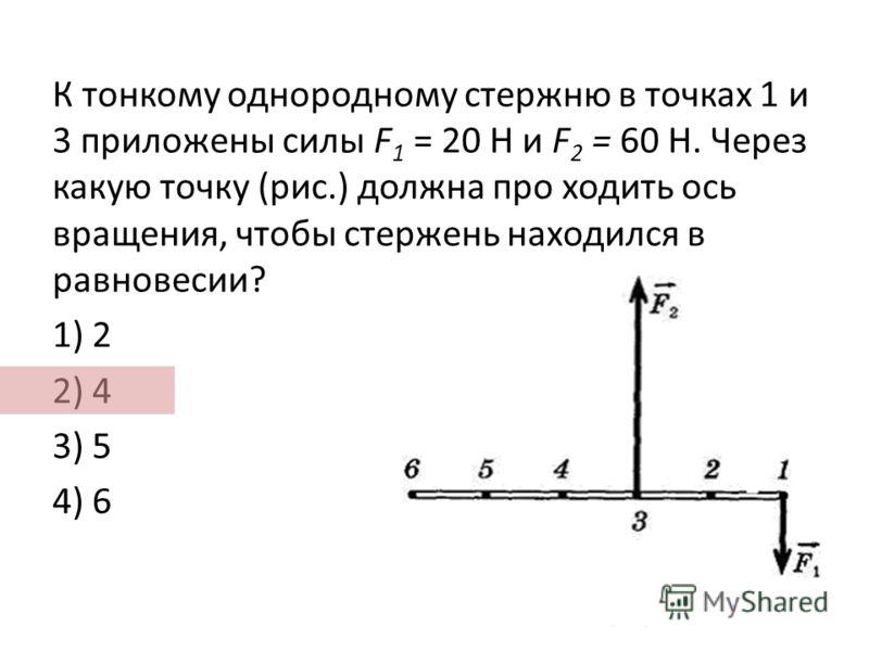К тонкому однородному стержню в точках 1 и 3 приложены силы F 1 = 20 Н и F 2 = 60 Н. Через какую точку (рис.) должна про ходить ось вращения, чтобы стержень находился в равновесии? 1) 2 2) 4 3) 5 4) 6