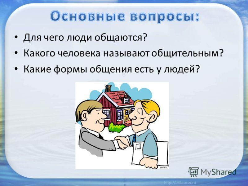 Для чего люди общаются? Какого человека называют общительным? Какие формы общения есть у людей?