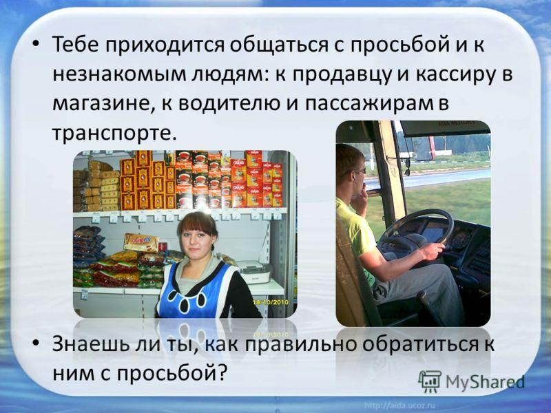 Тебе приходится общаться с просьбой и к незнакомым людям: к продавцу и кассиру в магазине, к водителю и пассажирам в транспорте. Знаешь ли ты, как правильно обратиться к ним с просьбой?