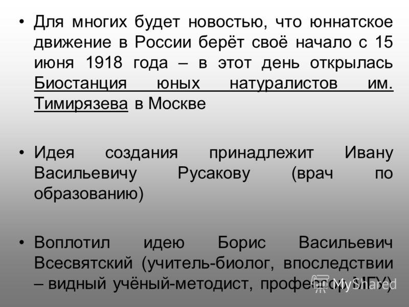 Для многих будет новостью, что юннатское движение в России берёт своё начало с 15 июня 1918 года – в этот день открылась Биостанция юных натуралистов им. Тимирязева в Москве Идея создания принадлежит Ивану Васильевичу Русакову (врач по образованию) В