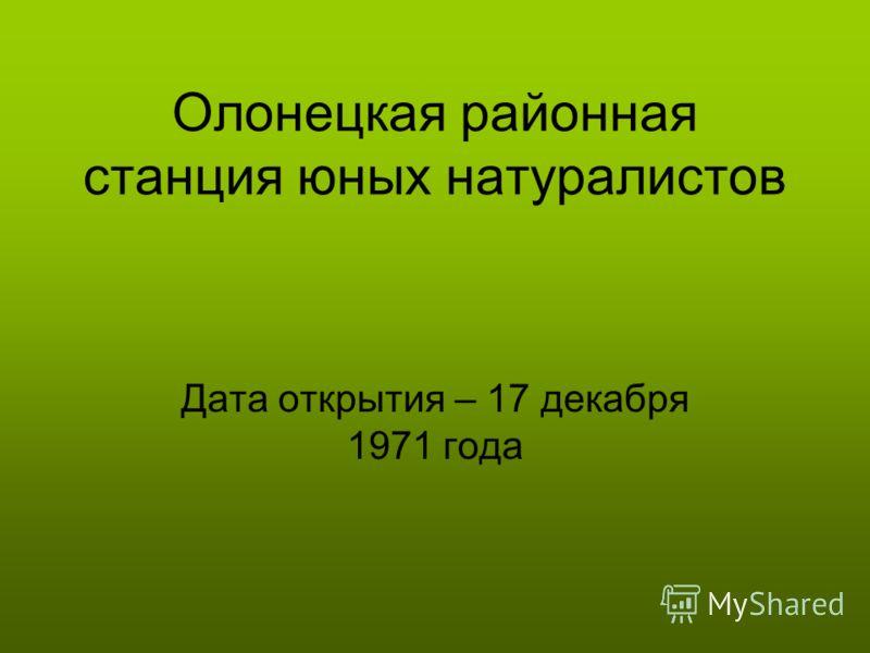 Олонецкая районная станция юных натуралистов Дата открытия – 17 декабря 1971 года