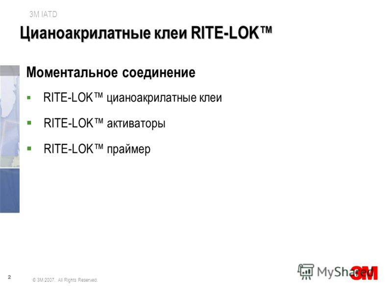 2 3M IATD © 3M 2007. All Rights Reserved. Цианоакрилатные клеи RITE-LOK Моментальное соединение RITE-LOK цианоакрилатные клеи RITE-LOK активаторы RITE-LOK праймер