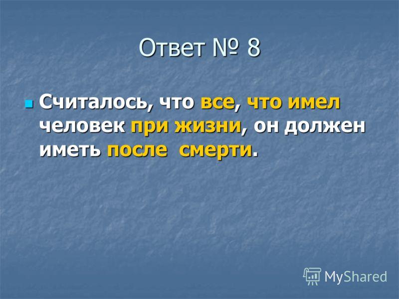 Ответ 8 Считалось, что все, что имел человек при жизни, он должен иметь после смерти. Считалось, что все, что имел человек при жизни, он должен иметь после смерти.
