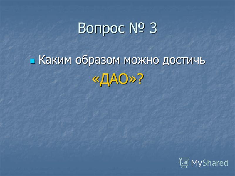 Вопрос 3 Каким образом можно достичь Каким образом можно достичь«ДАО»?