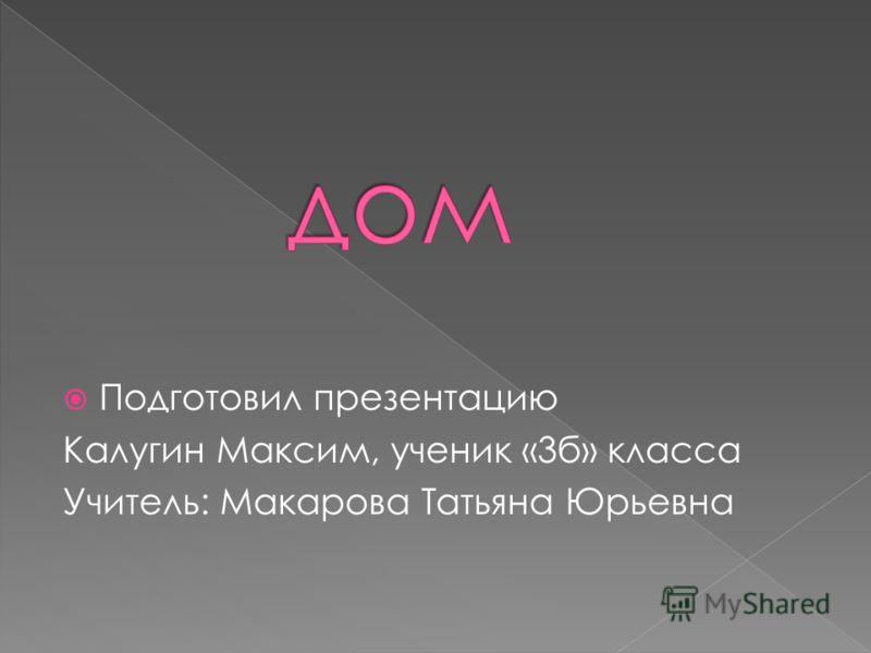 Подготовил презентацию Калугин Максим, ученик «3б» класса Учитель: Макарова Татьяна Юрьевна