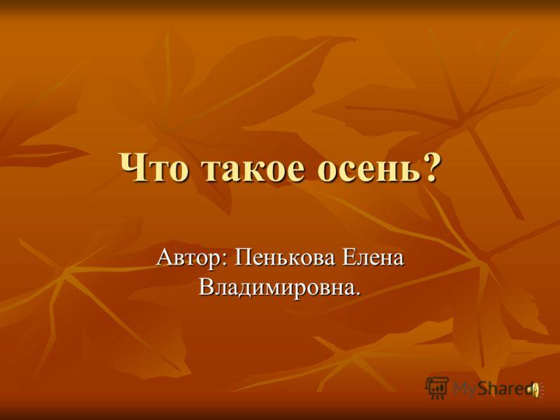 Что такое осень? Автор: Пенькова Елена Владимировна.