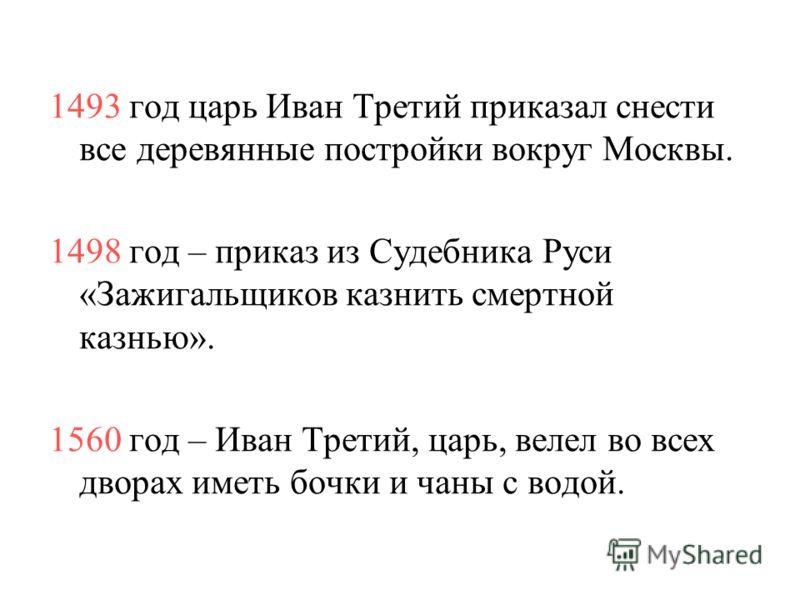 1493 год царь Иван Третий приказал снести все деревянные постройки вокруг Москвы. 1498 год – приказ из Судебника Руси «Зажигальщиков казнить смертной казнью». 1560 год – Иван Третий, царь, велел во всех дворах иметь бочки и чаны с водой.