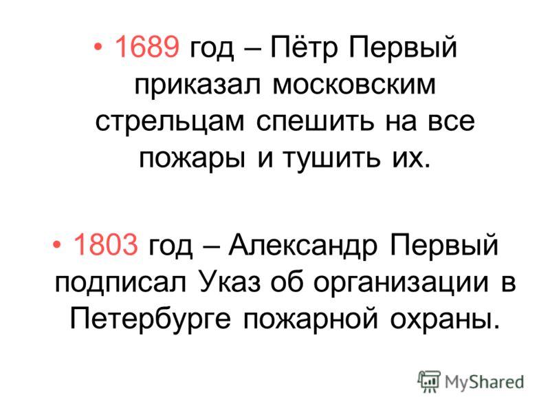 1689 год – Пётр Первый приказал московским стрельцам спешить на все пожары и тушить их. 1803 год – Александр Первый подписал Указ об организации в Петербурге пожарной охраны.