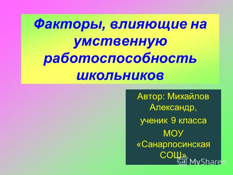 Факторы, влияющие на умственную работоспособность школьников Автор: Михайлов Александр, ученик 9 класса МОУ «Санарпосинская СОШ»