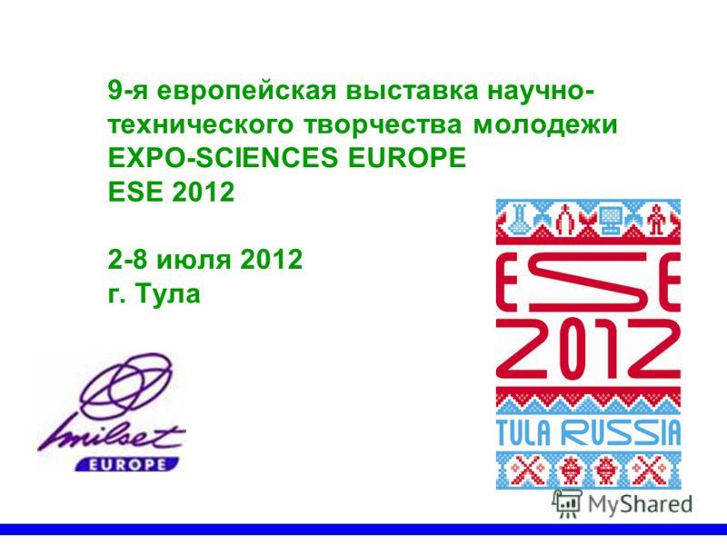 9-я европейская выставка научно- технического творчества молодежи EXPO-SCIENCES EUROPE ESE 2012 2-8 июля 2012 г. Тула
