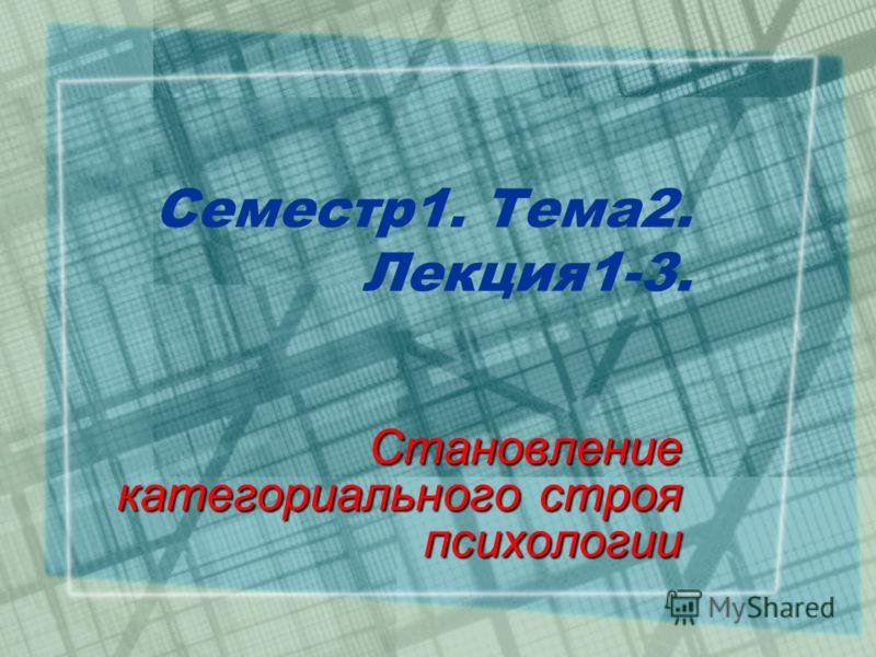 Семестр1. Тема2. Лекция1-3. Становление категориального строя психологии