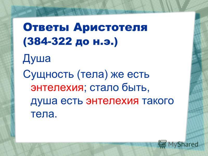 Ответы Аристотеля (384-322 до н.э.) Душа Сущность (тела) же есть энтелехия; стало быть, душа есть энтелехия такого тела.