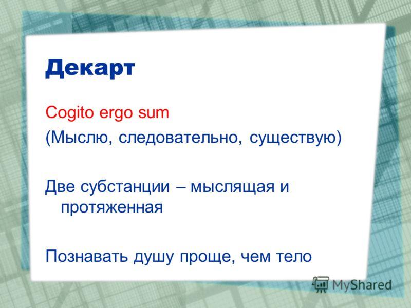 Декарт Cogito ergo sum (Мыслю, следовательно, существую) Две субстанции – мыслящая и протяженная Познавать душу проще, чем тело