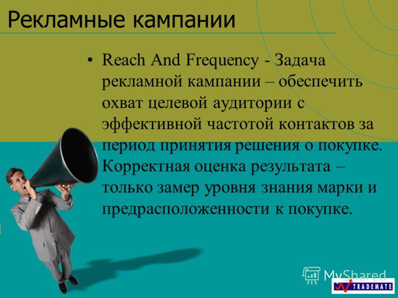 Рекламные кампании Reach And Frequency - Задача рекламной кампании – обеспечить охват целевой аудитории с эффективной частотой контактов за период принятия решения о покупке. Корректная оценка результата – только замер уровня знания марки и предраспо
