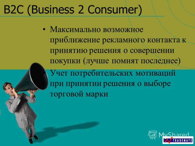 B2C (Business 2 Consumer) Максимально возможное приближение рекламного контакта к принятию решения о совершении покупки (лучше помнят последнее) Учет потребительских мотиваций при принятии решения о выборе торговой марки