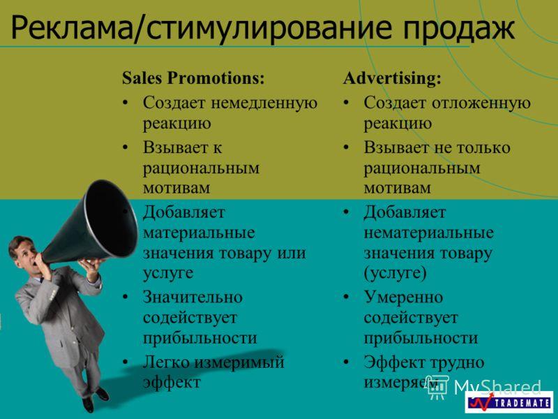 Реклама/стимулирование продаж Sales Promotions: Создает немедленную реакцию Взывает к рациональным мотивам Добавляет материальные значения товару или услуге Значительно содействует прибыльности Легко измеримый эффект Advertising: Создает отложенную р