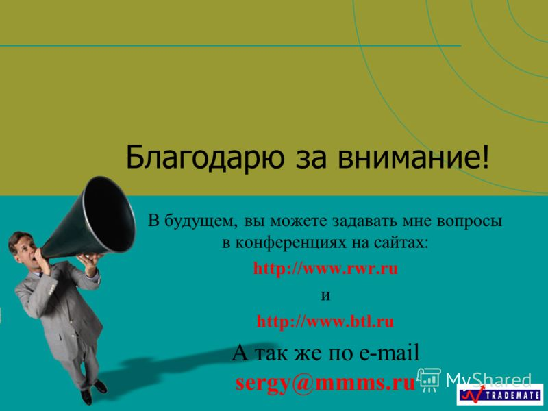 Благодарю за внимание! В будущем, вы можете задавать мне вопросы в конференциях на сайтах: http://www.rwr.ru и http://www.btl.ru А так же по e-mail sergy@mmms.ru
