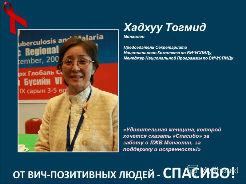 «Удивительная женщина, которой хочется сказать «Спасибо» за заботу о ЛЖВ Монголии, за поддержку и искренность!» Хадхуу Тогмид Монголия Председатель Секретариата Национального Комитета по ВИЧ/СПИДу, Менеджер Национальной Программы по ВИЧ/СПИДу