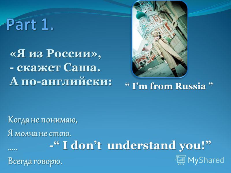 «Я из России», - скажет Саша. А по-английски: Im from Russia Im from Russia Когда не понимаю, Я молча не стою. ….. Всегда говорю. - I dont understand you!