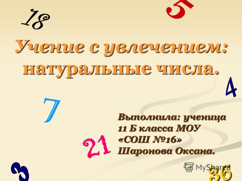 21 Учение с увлечением: натуральные числа. Выполнила: ученица 11 Б класса МОУ «СОШ 16» Шаронова Оксана. 5 3 4 18 36 7