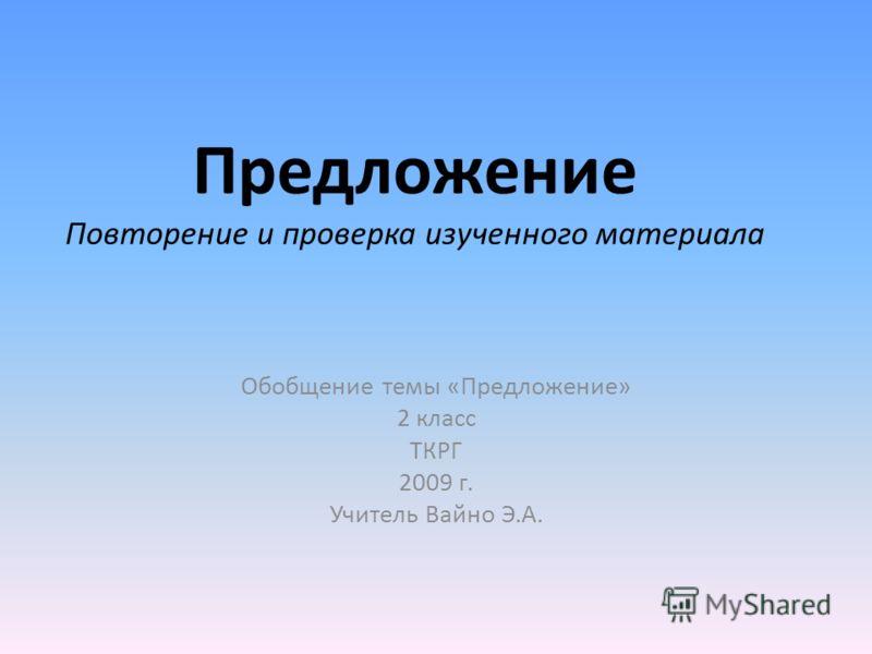 Предложение Повторение и проверка изученного материала Обобщение темы «Предложение» 2 класс ТКРГ 2009 г. Учитель Вайно Э.А.