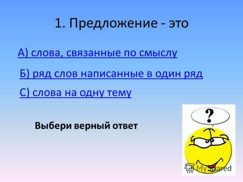1. Предложение - это А) слова, связанные по смыслу C) слова на одну тему Б) ряд слов написанные в один ряд Выбери верный ответ