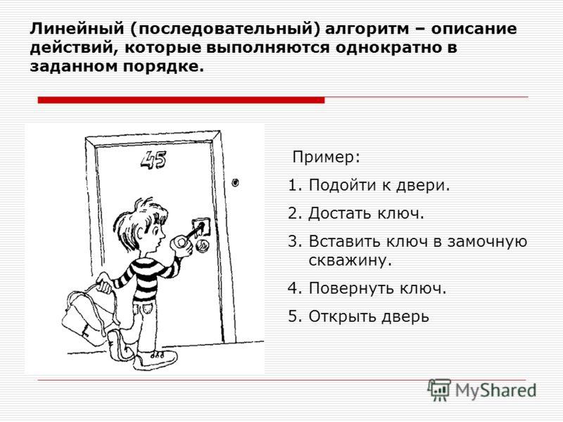 Линейный (последовательный) алгоритм – описание действий, которые выполняются однократно в заданном порядке. Пример: 1.Подойти к двери. 2.Достать ключ. 3.Вставить ключ в замочную скважину. 4.Повернуть ключ. 5.Открыть дверь