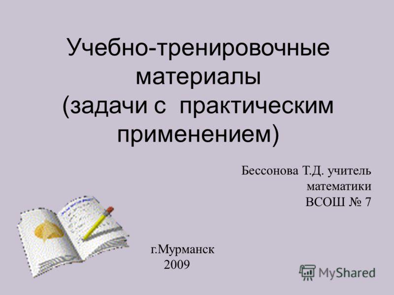 Учебно-тренировочные материалы (задачи с практическим применением) Бессонова Т.Д. учитель математики ВСОШ 7 г.Мурманск 2009