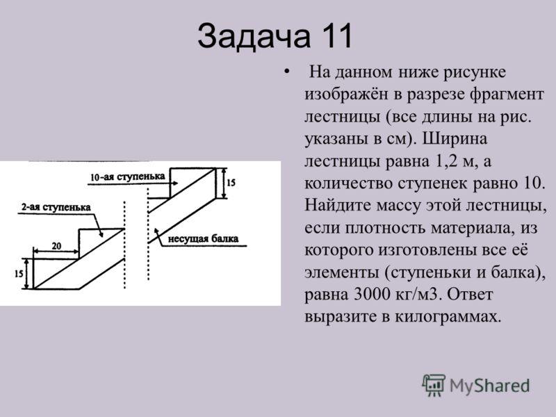 Задача 11 На данном ниже рисунке изображён в разрезе фрагмент лестницы (все длины на рис. указаны в см). Ширина лестницы равна 1,2 м, а количество ступенек равно 10. Найдите массу этой лестницы, если плотность материала, из которого изготовлены все е