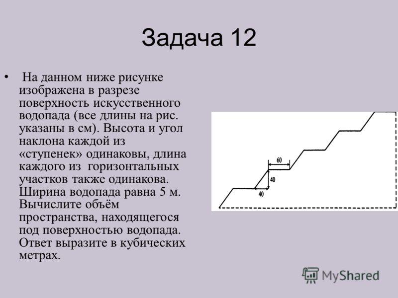 Задача 12 На данном ниже рисунке изображена в разрезе поверхность искусственного водопада (все длины на рис. указаны в см). Высота и угол наклона каждой из «ступенек» одинаковы, длина каждого из горизонтальных участков также одинакова. Ширина водопад