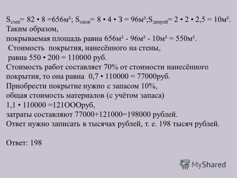 S стен = 82 8 =656м²; S окон = 8 4 З = 96м²;S дверей = 2 2 2,5 = 10м². Таким образом, покрываемая площадь равна 656м² - 96м² - 10м² = 550м². Стоимость покрытия, нанесённого на стены, равна 550 200 = 110000 руб. Стоимость работ составляет 70% от стоим