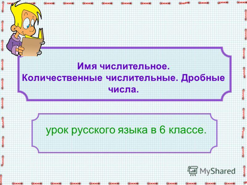 Имя числительное. Количественные числительные. Дробные числа. урок русского языка в 6 классе.