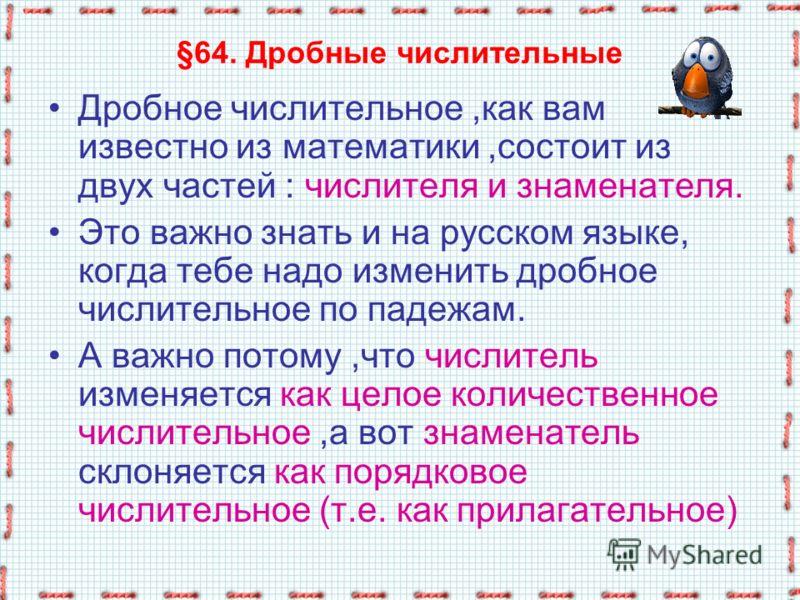§64. Дробные числительные Дробное числительное,как вам известно из математики,состоит из двух частей : числителя и знаменателя. Это важно знать и на русском языке, когда тебе надо изменить дробное числительное по падежам. А важно потому,что числитель
