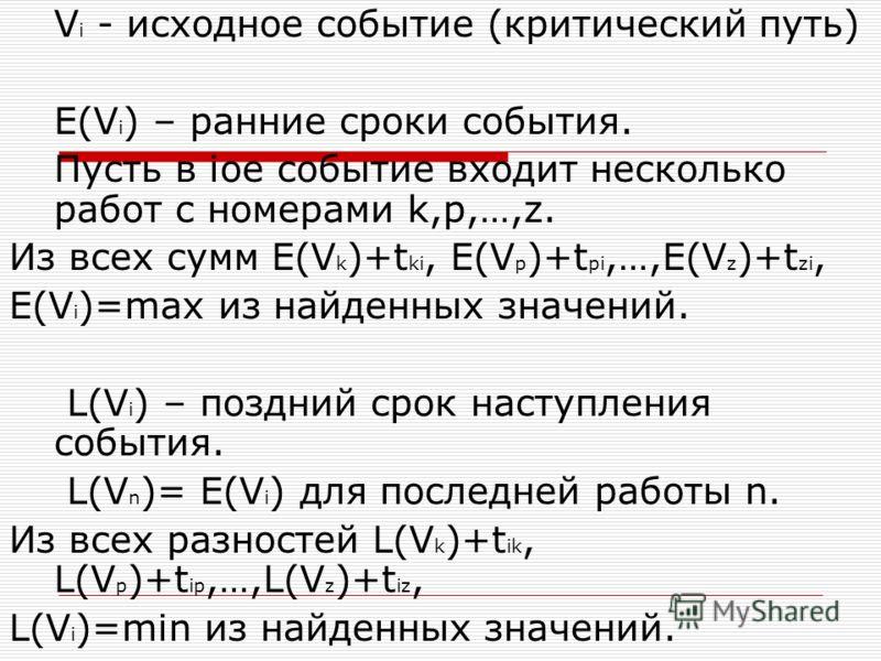 V i - исходное событие (критический путь) E(V i ) – ранние сроки события. Пусть в iое событие входит несколько работ с номерами k,p,…,z. Из всех сумм E(V k )+t ki, E(V p )+t pi,…,E(V z )+t zi, E(V i )=max из найденных значений. L(V i ) – поздний срок