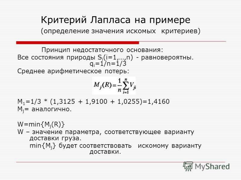 Критерий Лапласа на примере (определение значения искомых критериев) Принцип недостаточного основания: Все состояния природы S i (i=1,…,n) - равновероятны. q i =1/n=1/3 Среднее арифметическое потерь: M 1 =1/3 * (1,3125 + 1,9100 + 1,0255)=1,4160 M j =