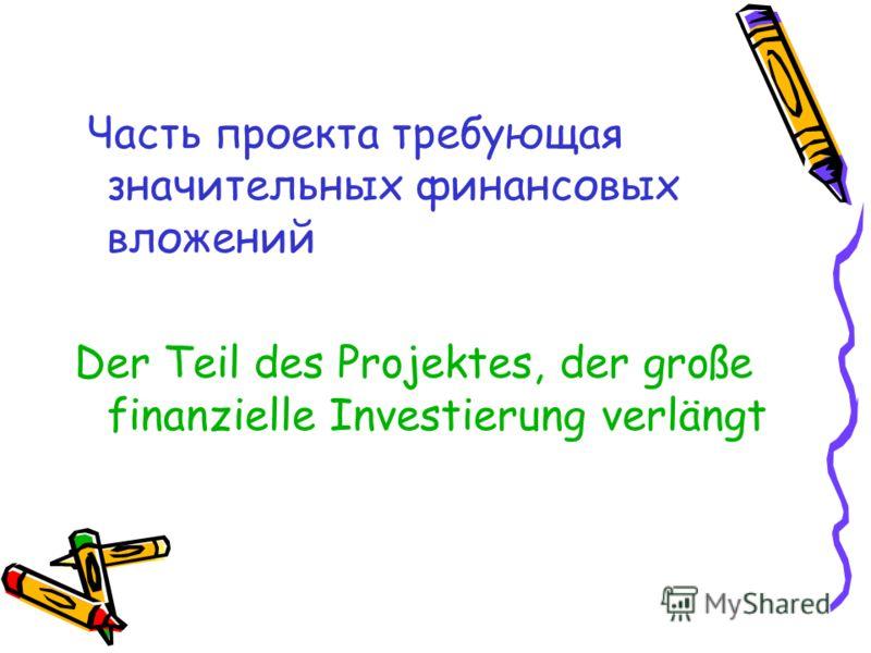Часть проекта требующая значительных финансовых вложений Der Teil des Projektes, der große finanzielle Investierung verlängt