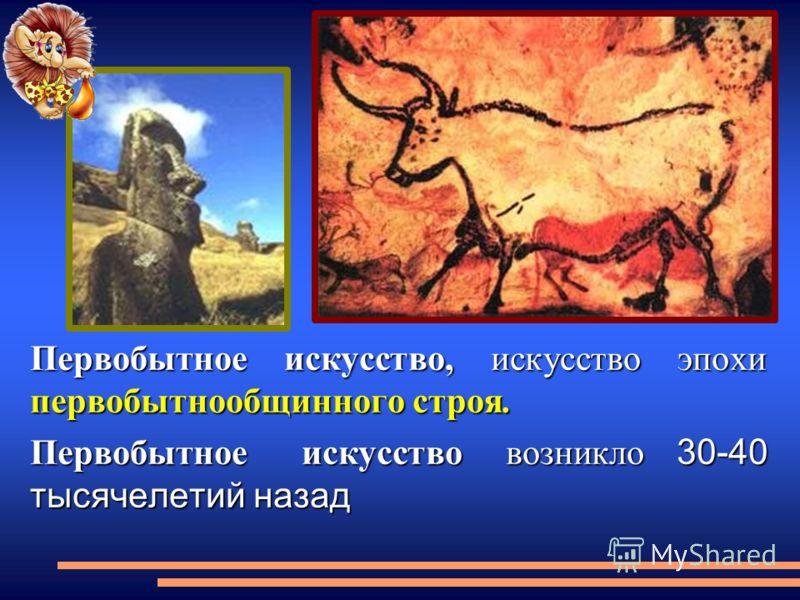 Первобытное искусство, искусство эпохи первобытнообщинного строя. Первобытное искусство возникло 30-40 тысячелетий назад