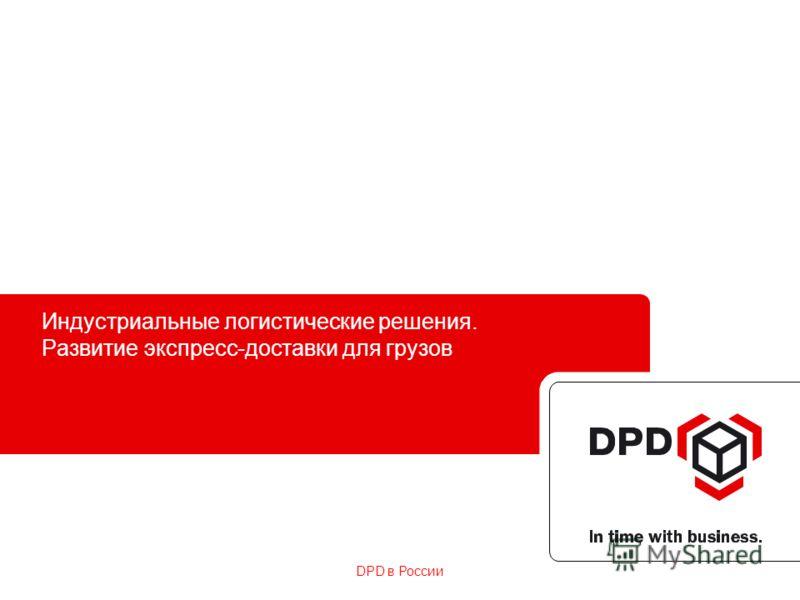 DPD в России Индустриальные логистические решения. Развитие экспресс-доставки для грузов