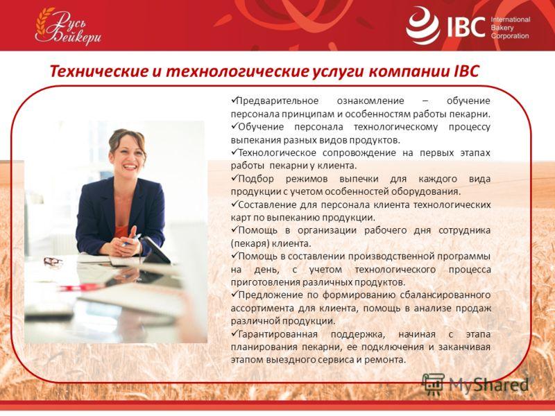 Технические и технологические услуги компании IBC Предварительное ознакомление – обучение персонала принципам и особенностям работы пекарни. Обучение персонала технологическому процессу выпекания разных видов продуктов. Технологическое сопровождение
