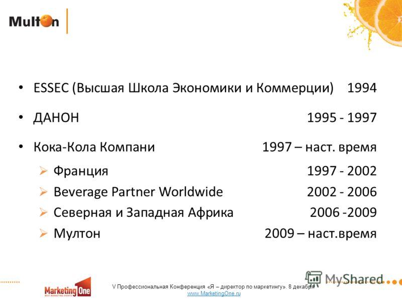 ESSEC (Высшая Школа Экономики и Коммерции)1994 ДАНОН1995 - 1997 Кока-Кола Компани1997 – наст. время Франция1997 - 2002 Beverage Partner Worldwide2002 - 2006 Северная и Западная Африка2006 -2009 Мултон2009 – наст.время V Профессиональная Конференция «
