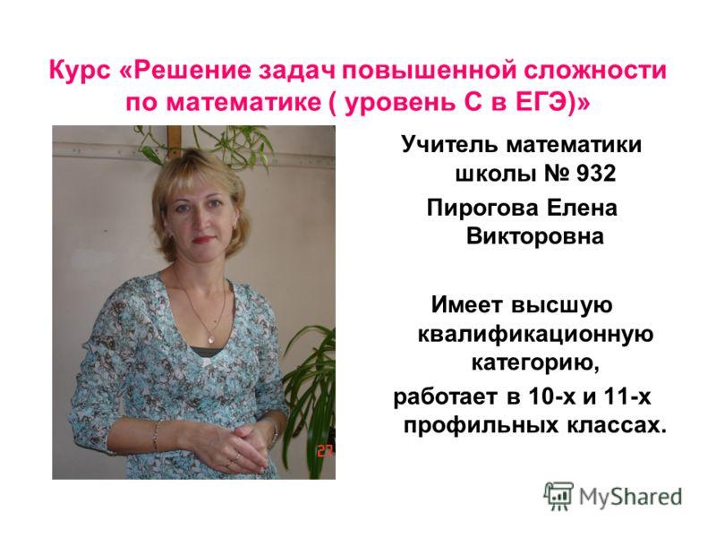 Курс «Решение задач повышенной сложности по математике ( уровень С в ЕГЭ)» Учитель математики школы 932 Пирогова Елена Викторовна Имеет высшую квалификационную категорию, работает в 10-х и 11-х профильных классах.
