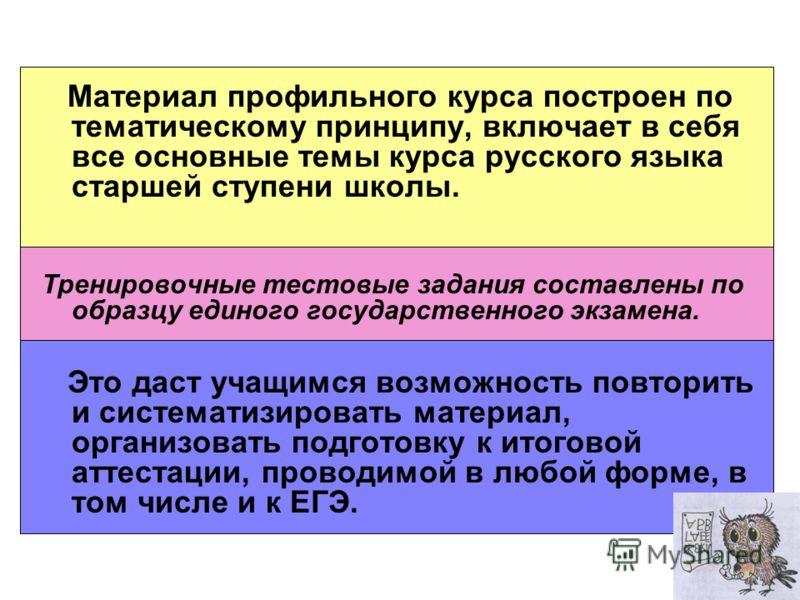 Материал профильного курса построен по тематическому принципу, включает в себя все основные темы курса русского языка старшей ступени школы. Тренировочные тестовые задания составлены по образцу единого государственного экзамена. Это даст учащимся воз