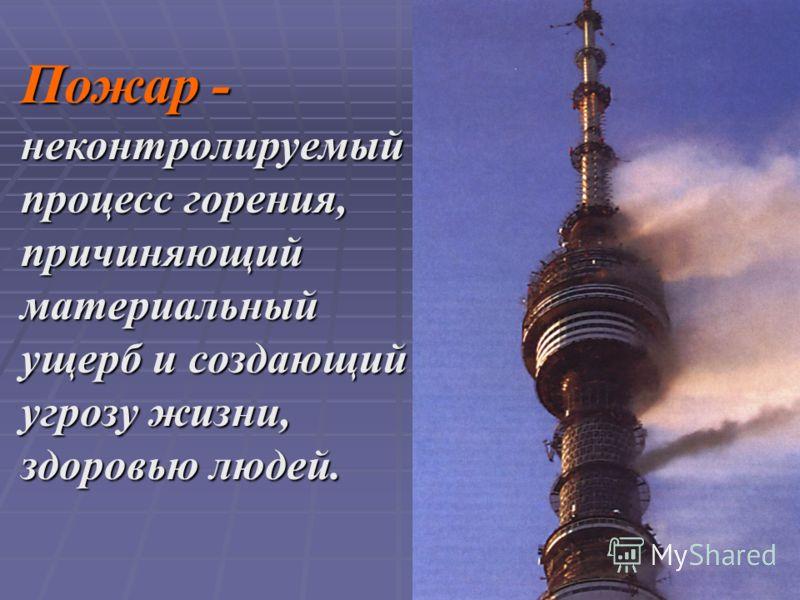 Пожар - неконтролируемый процесс горения, причиняющий материальный ущерб и создающий угрозу жизни, здоровью людей.